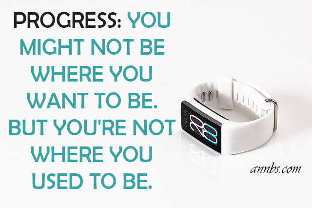 Progress: you might not be where you want to be. but you're not where you used to be.
