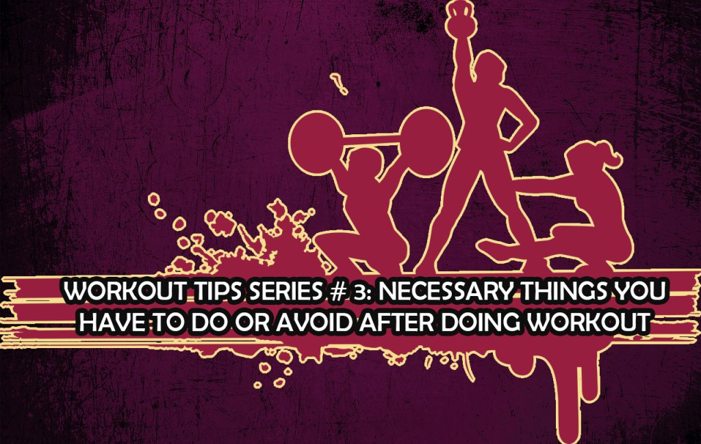 Workout Tips Series # 3: Necessary things you have to do or avoid after a workout