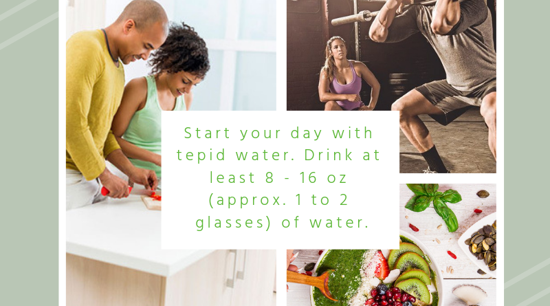 Start your day with tepid water. Drink at least 8 - 16 oz (approx. 1 to 2 glasses) of water.