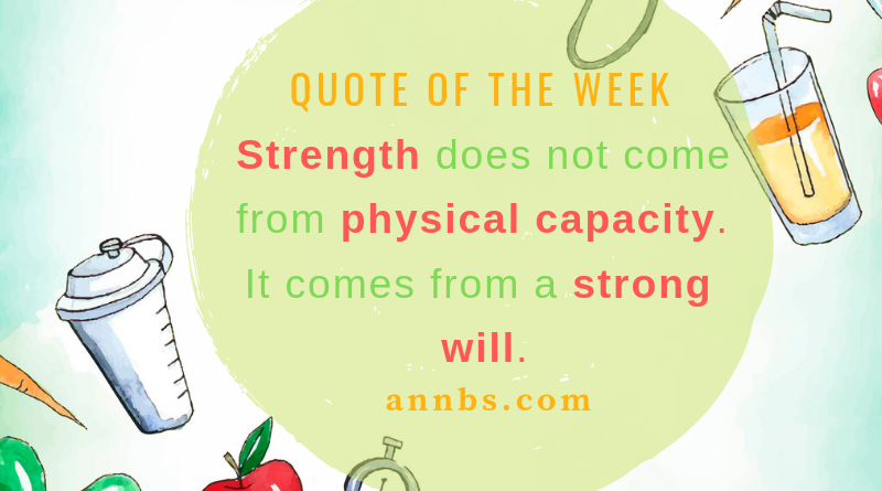 Strength does not come from physical capacity. It comes from a strong will.