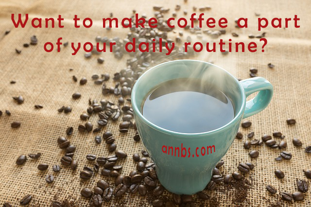 Want to make coffee a part of your daily routine?