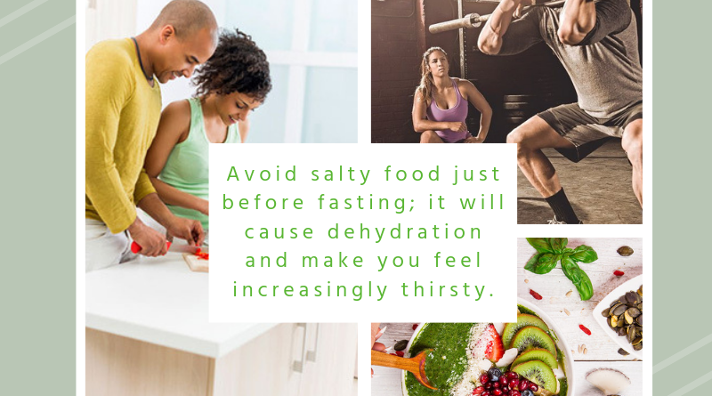 Avoid salty food just before fasting; it will cause dehydration and make you feel increasingly thirsty.