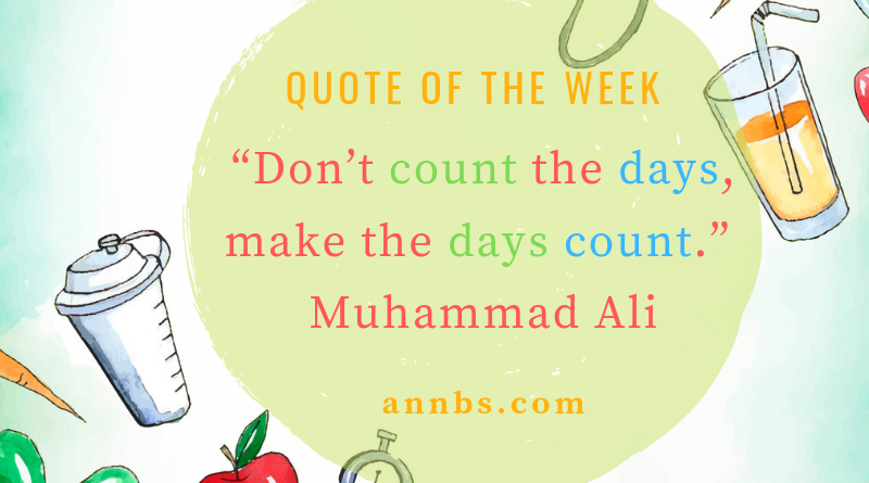 Don't count the days, make the days count.