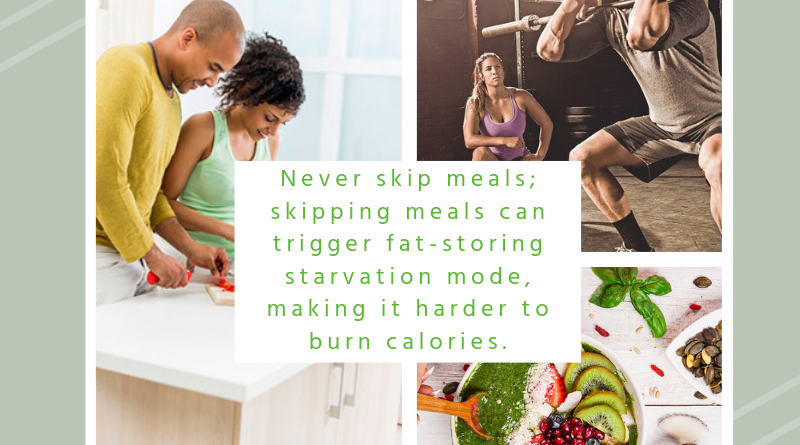Never skip meals; skipping meals can trigger fat-storing starvation mode, making it harder to burn calories.
