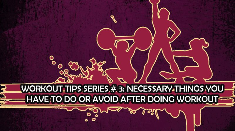 Workout Tips Series # 3: Necessary things you have to do or avoid after doing workout